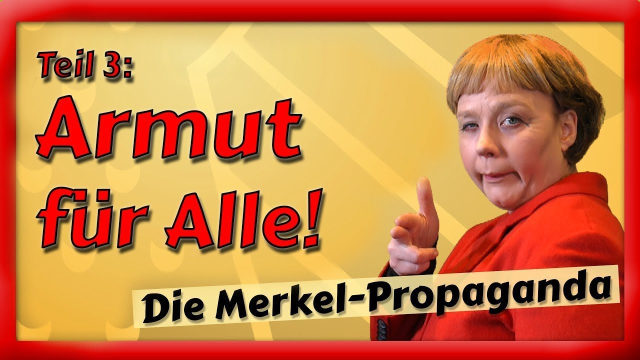 Die Merkel-Propaganda – Der Film (Teil 3/4): Armut für Alle!