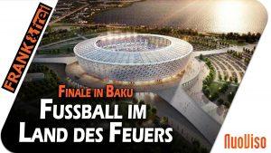 Europa League Finale in Baku – Fussball im Land des Feuers