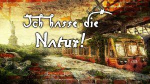 Ich hasse die Natur !?
